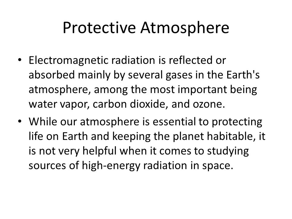 Protective Atmosphere Electromagnetic radiation is reflected or absorbed mainly by several gases in the Earth s atmosphere, among the most important being water vapor, carbon dioxide, and ozone.