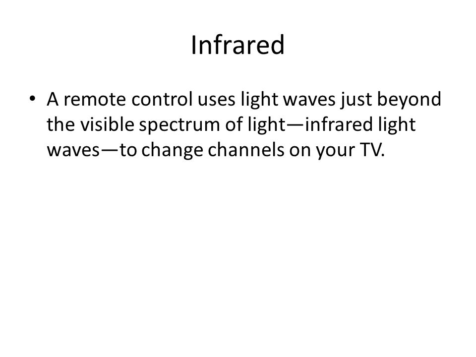 Infrared A remote control uses light waves just beyond the visible spectrum of lightinfrared light wavesto change channels on your TV.