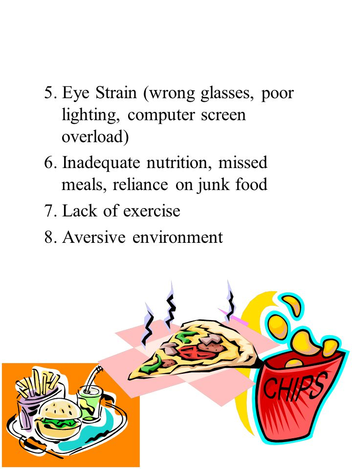 5. Eye Strain (wrong glasses, poor lighting, computer screen overload) 6.