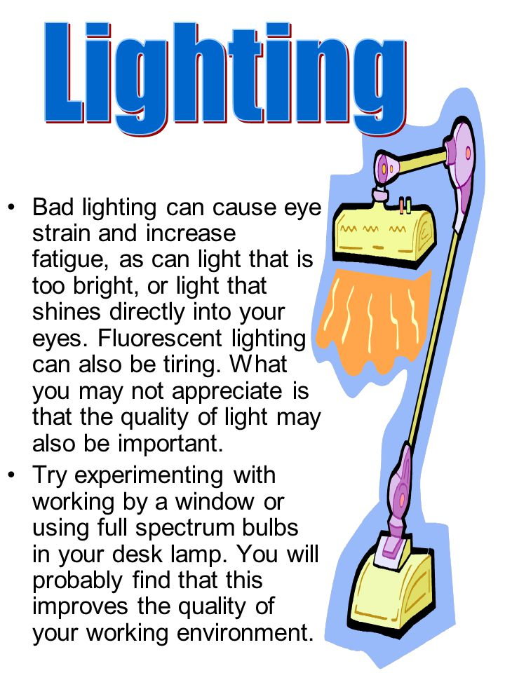 Bad lighting can cause eye strain and increase fatigue, as can light that is too bright, or light that shines directly into your eyes.