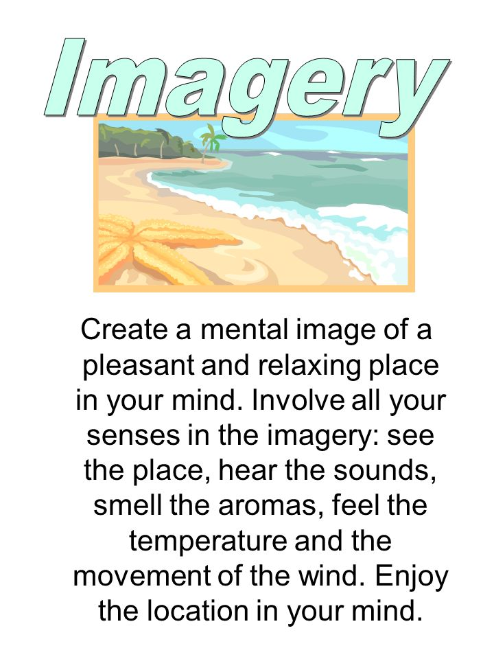 Create a mental image of a pleasant and relaxing place in your mind.