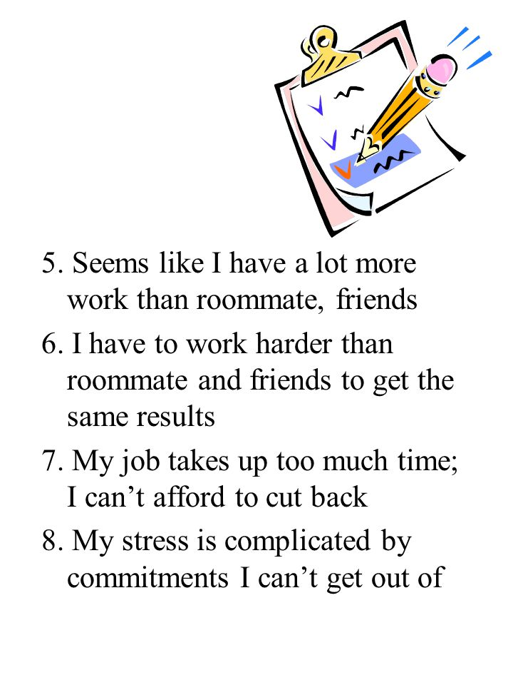 5. Seems like I have a lot more work than roommate, friends 6.