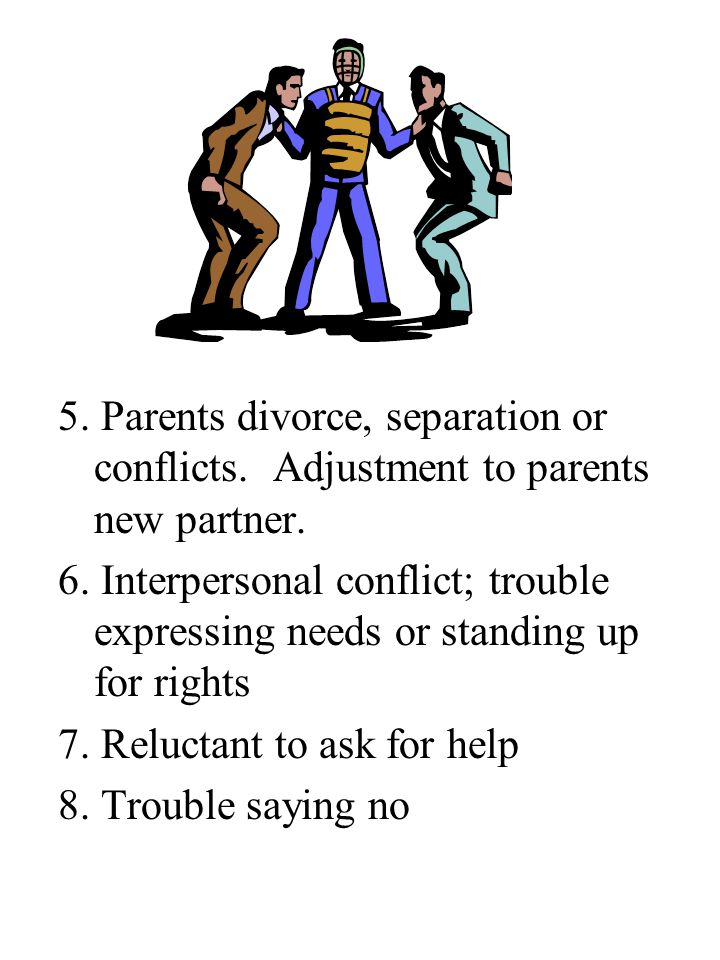5. Parents divorce, separation or conflicts. Adjustment to parents new partner.