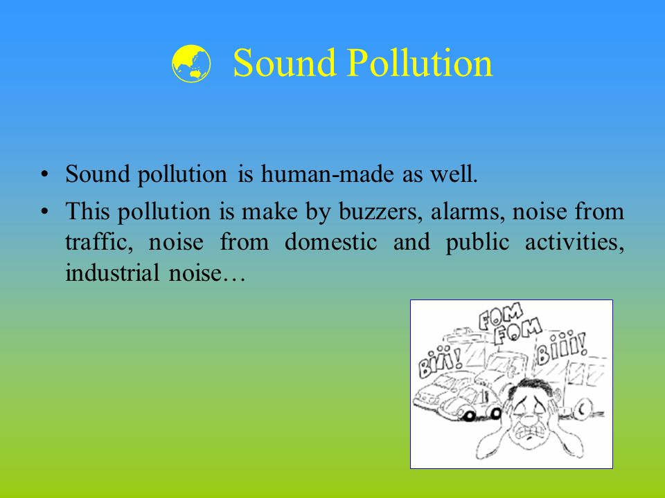 Sound Pollution Sound pollution is human-made as well. This pollution is make by buzzers, alarms, noise from traffic, noise from domestic and public a