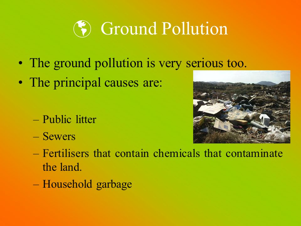 Ground Pollution The ground pollution is very serious too. The principal causes are: –Public litter –Sewers –Fertilisers that contain chemicals that c
