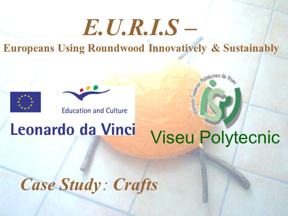 Viseu Polytecnic E.U.R.I.S – Europeans Using Roundwood Innovatively & Sustainably Case Study : Crafts