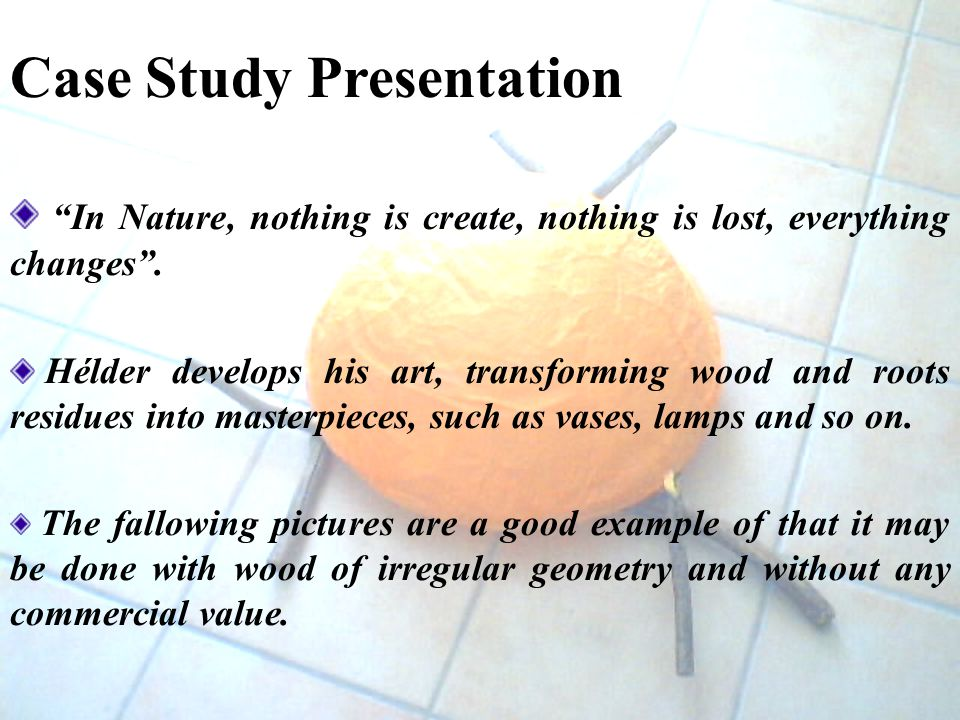 Case Study Presentation In Nature, nothing is create, nothing is lost, everything changes.