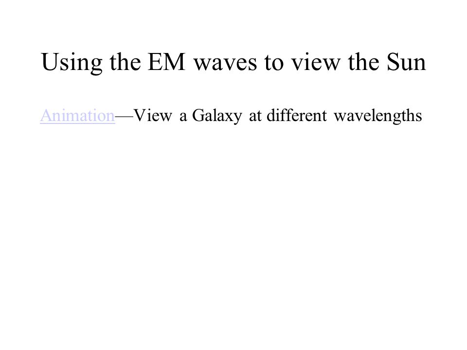 Using the EM waves to view the Sun AnimationAnimationView a Galaxy at different wavelengths