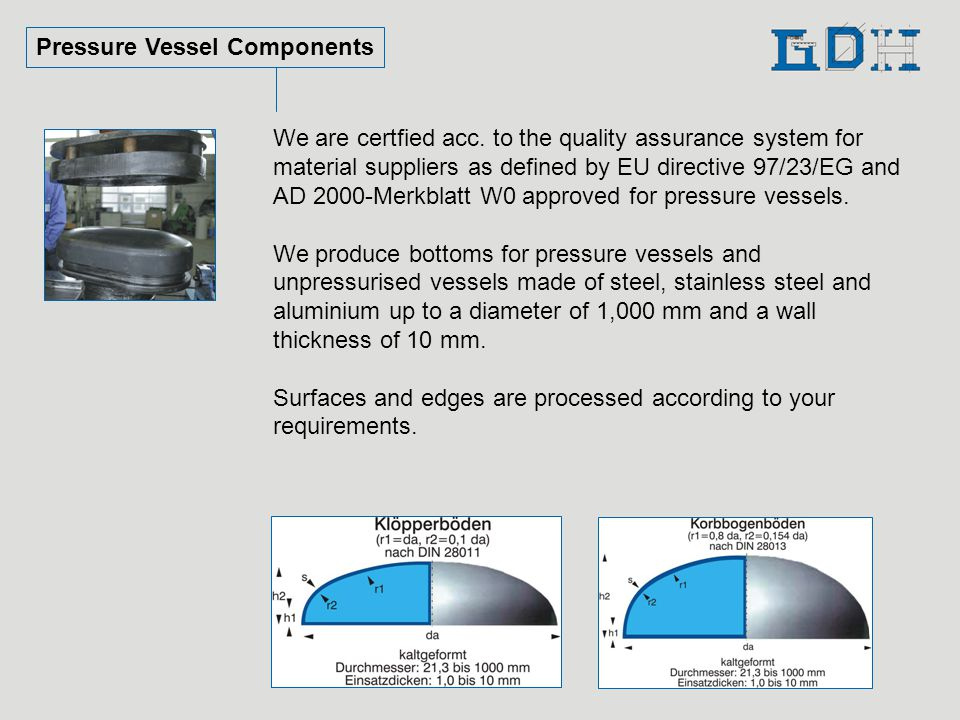 Pressure Vessel Components We are certfied acc. to the quality assurance system for material suppliers as defined by EU directive 97/23/EG and AD 2000