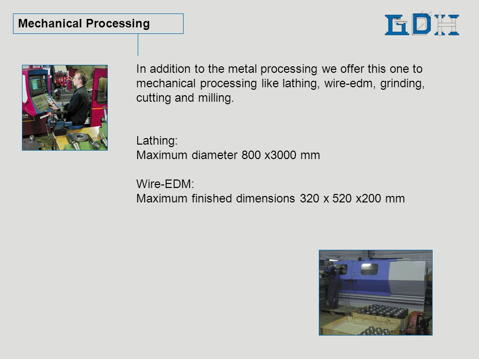 Mechanical Processing In addition to the metal processing we offer this one to mechanical processing like lathing, wire-edm, grinding, cutting and milling.