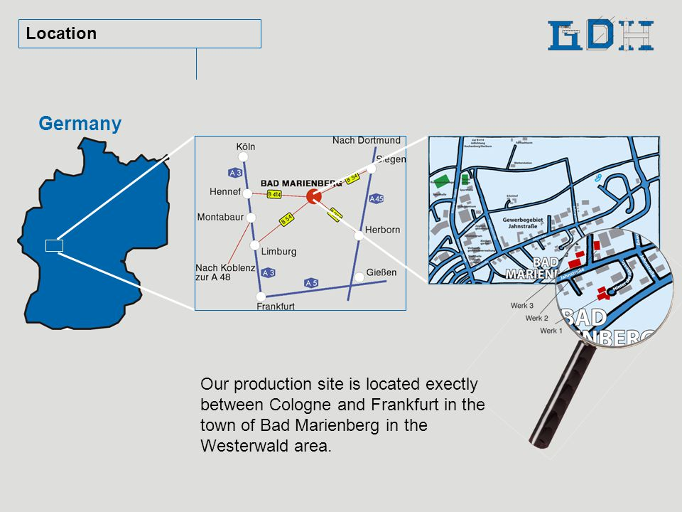 Location Germany Our production site is located exectly between Cologne and Frankfurt in the town of Bad Marienberg in the Westerwald area.