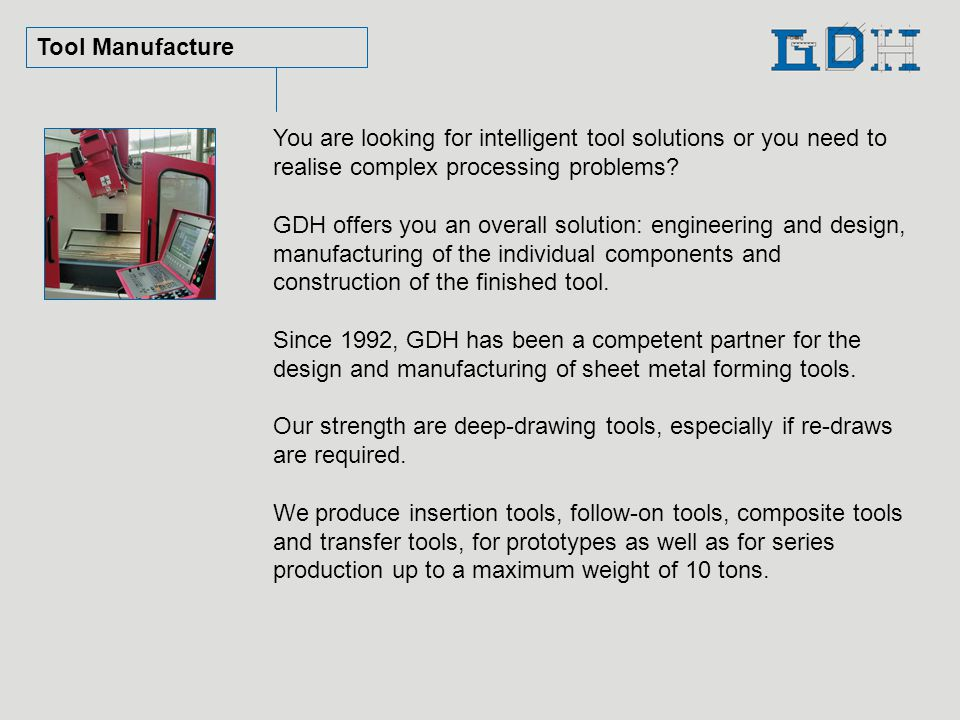 Tool Manufacture You are looking for intelligent tool solutions or you need to realise complex processing problems? GDH offers you an overall solution