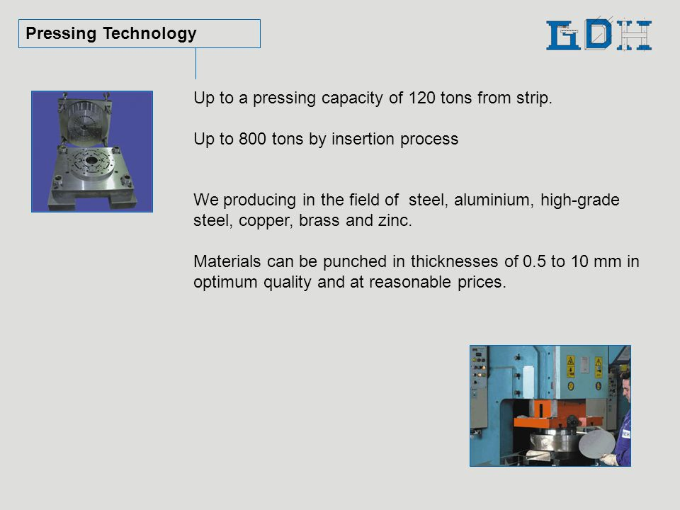 Pressing Technology Up to a pressing capacity of 120 tons from strip.