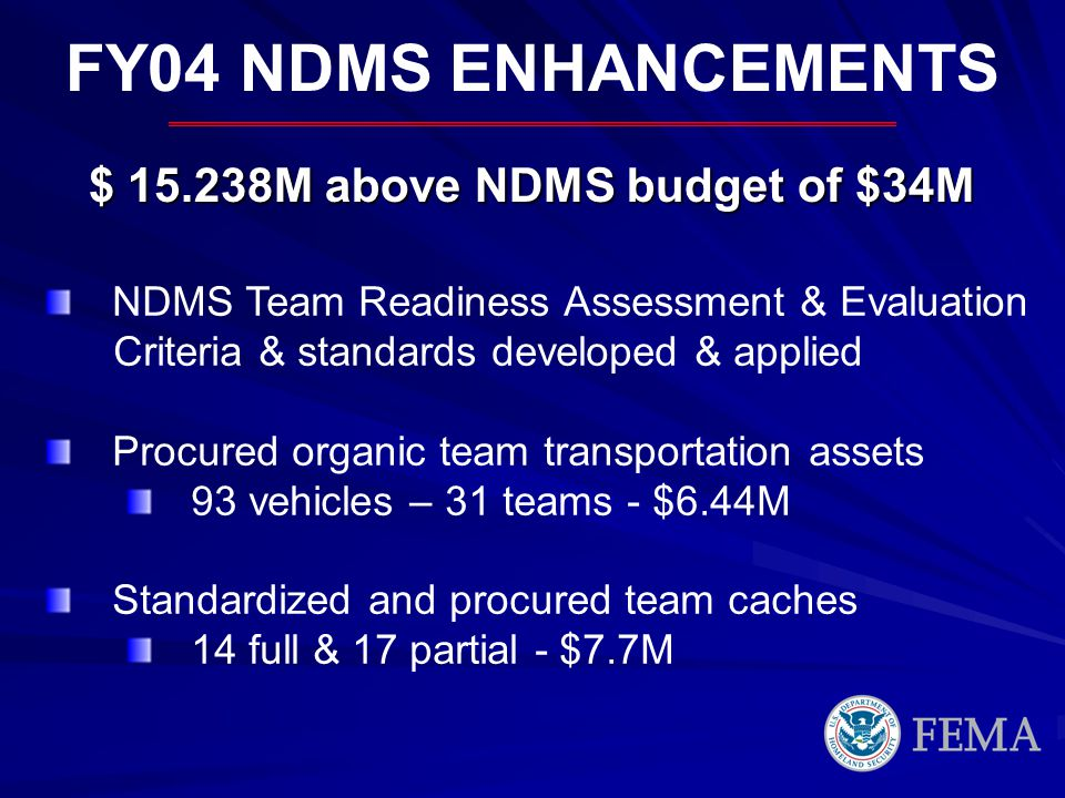 FY04 NDMS ENHANCEMENTS $ 15.238M above NDMS budget of $34M NDMS Team Readiness Assessment & Evaluation Criteria & standards developed & applied Procured organic team transportation assets 93 vehicles – 31 teams - $6.44M Standardized and procured team caches 14 full & 17 partial - $7.7M