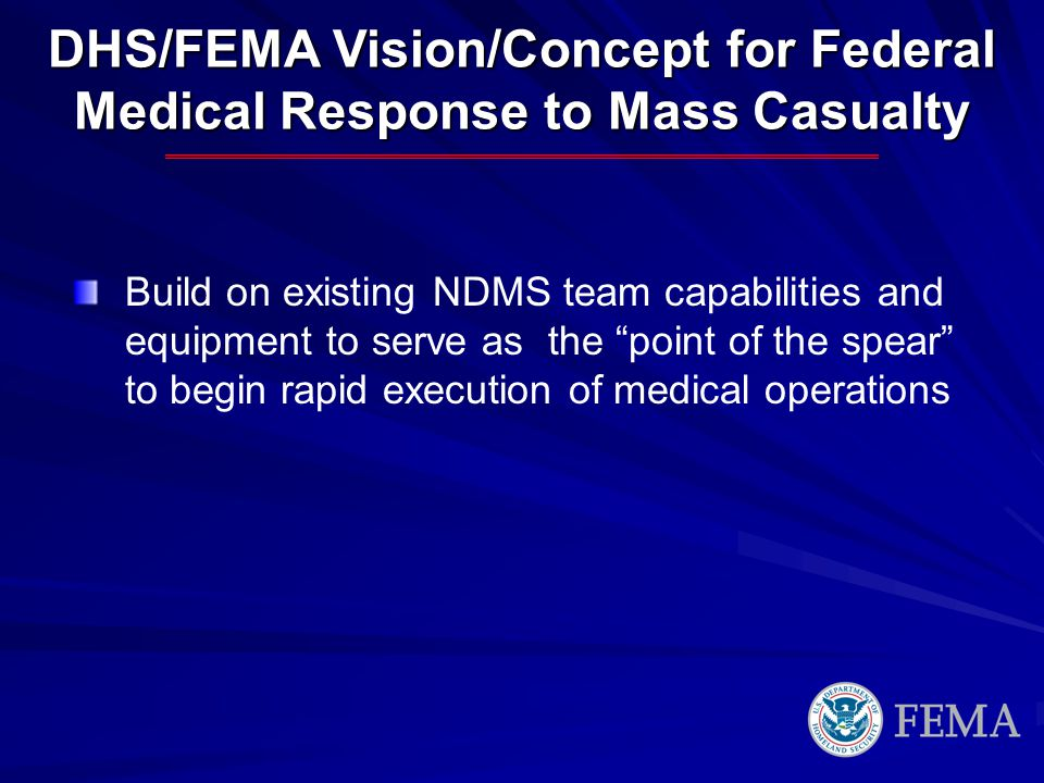 DHS/FEMA Vision/Concept for Federal Medical Response to Mass Casualty Build on existing NDMS team capabilities and equipment to serve as the point of the spear to begin rapid execution of medical operations