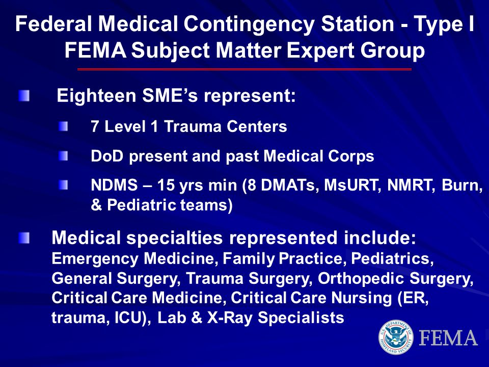 Federal Medical Contingency Station - Type I FEMA Subject Matter Expert Group Eighteen SMEs represent: 7 Level 1 Trauma Centers DoD present and past Medical Corps NDMS – 15 yrs min (8 DMATs, MsURT, NMRT, Burn, & Pediatric teams) Medical specialties represented include: Emergency Medicine, Family Practice, Pediatrics, General Surgery, Trauma Surgery, Orthopedic Surgery, Critical Care Medicine, Critical Care Nursing (ER, trauma, ICU), Lab & X-Ray Specialists