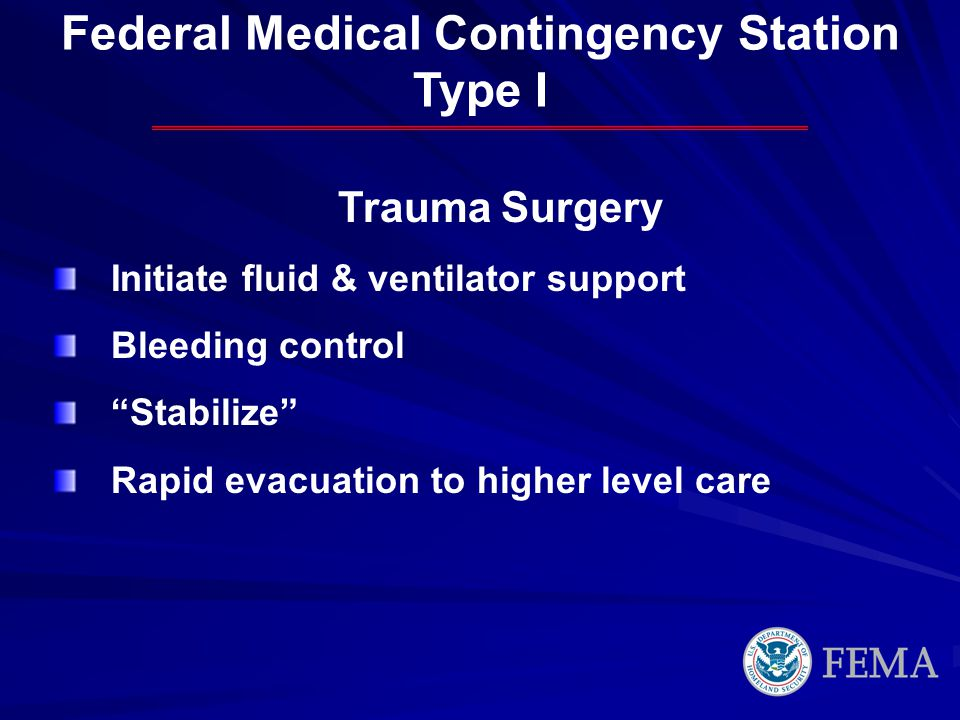 Trauma Surgery Initiate fluid & ventilator support Bleeding control Stabilize Rapid evacuation to higher level care Federal Medical Contingency Station Type I
