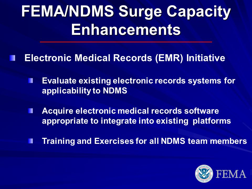 FEMA/NDMS Surge Capacity Enhancements Electronic Medical Records (EMR) Initiative Evaluate existing electronic records systems for applicability to NDMS Acquire electronic medical records software appropriate to integrate into existing platforms Training and Exercises for all NDMS team members