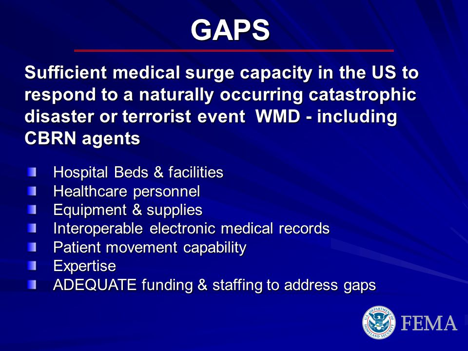 GAPS Hospital Beds & facilities Healthcare personnel Equipment & supplies Interoperable electronic medical records Patient movement capability Expertise ADEQUATE funding & staffing to address gaps Sufficient medical surge capacity in the US to respond to a naturally occurring catastrophic disaster or terrorist event WMD - including CBRN agents
