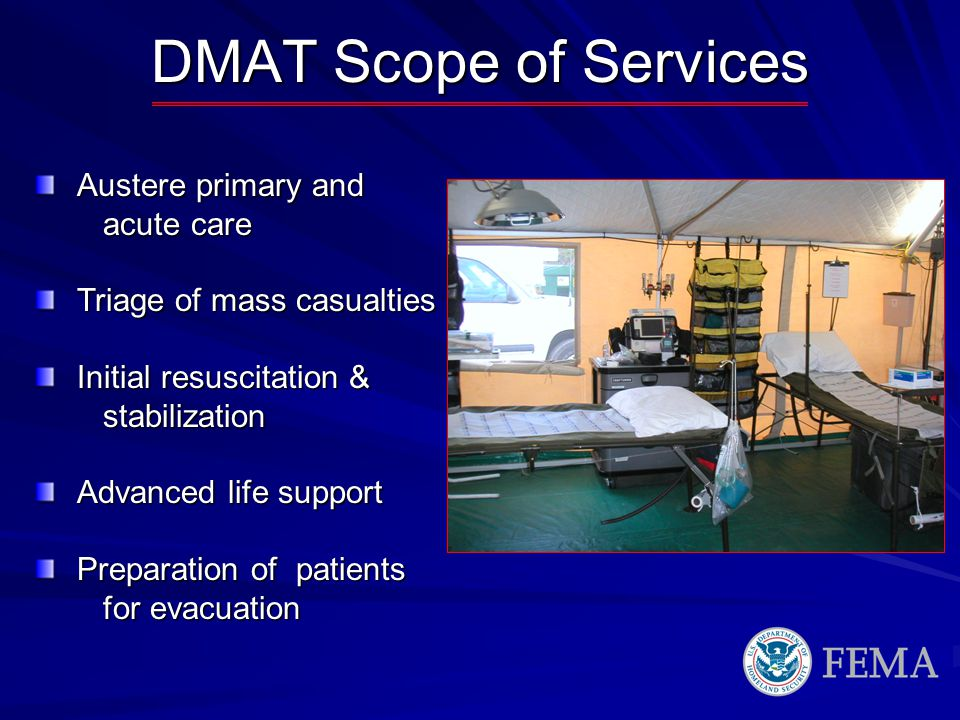 DMAT Scope of Services Austere primary and acute care acute care Triage of mass casualties Initial resuscitation & stabilization stabilization Advanced life support Preparation of patients for evacuation for evacuation