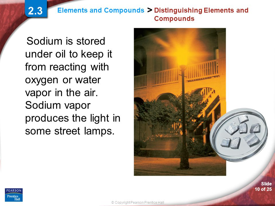 Slide 10 of 25 © Copyright Pearson Prentice Hall > Elements and Compounds Distinguishing Elements and Compounds Sodium is stored under oil to keep it from reacting with oxygen or water vapor in the air.