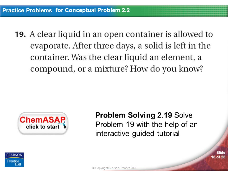 © Copyright Pearson Prentice Hall Slide 18 of 25 Practice Problems for Conceptual Problem 2.2 Problem Solving 2.19 Solve Problem 19 with the help of an interactive guided tutorial