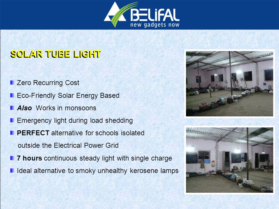 Zero Recurring Cost Eco-Friendly Solar Energy Based Also Works in monsoons Emergency light during load shedding PERFECT alternative for schools isolated outside the Electrical Power Grid 7 hours continuous steady light with single charge Ideal alternative to smoky unhealthy kerosene lamps SOLAR TUBE LIGHT
