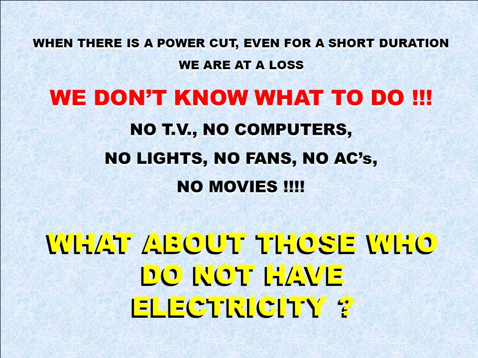 WHEN THERE IS A POWER CUT, EVEN FOR A SHORT DURATION WE ARE AT A LOSS WE DONT KNOW WHAT TO DO !!.