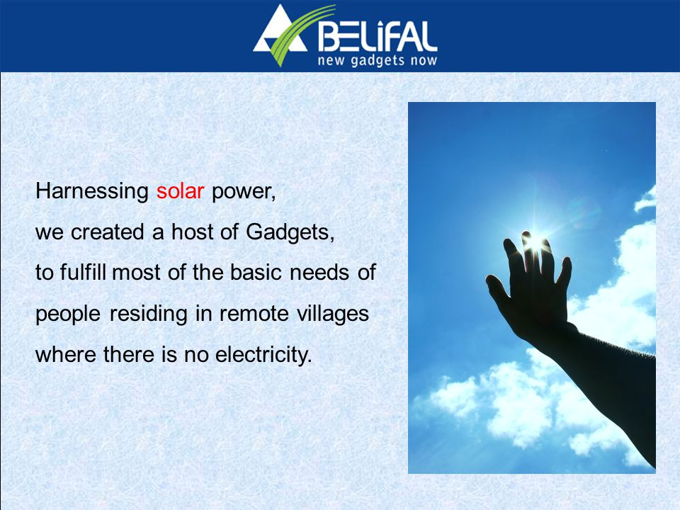 Harnessing solar power, we created a host of Gadgets, to fulfill most of the basic needs of people residing in remote villages where there is no electricity.