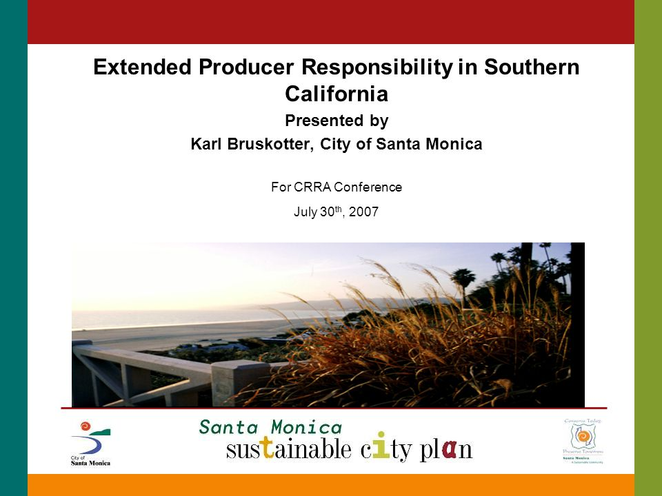 Extended Producer Responsibility in Southern California Presented by Karl Bruskotter, City of Santa Monica For CRRA Conference July 30 th, 2007