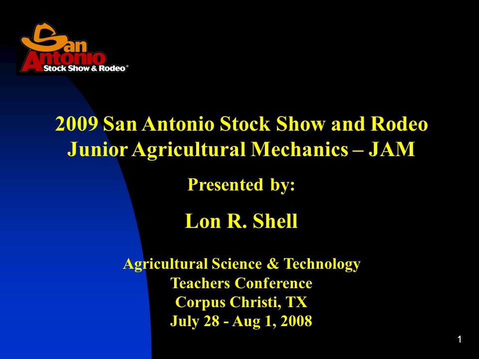 1 2009 San Antonio Stock Show and Rodeo Junior Agricultural Mechanics – JAM Presented by: Lon R. Shell Agricultural Science & Technology Teachers Conf