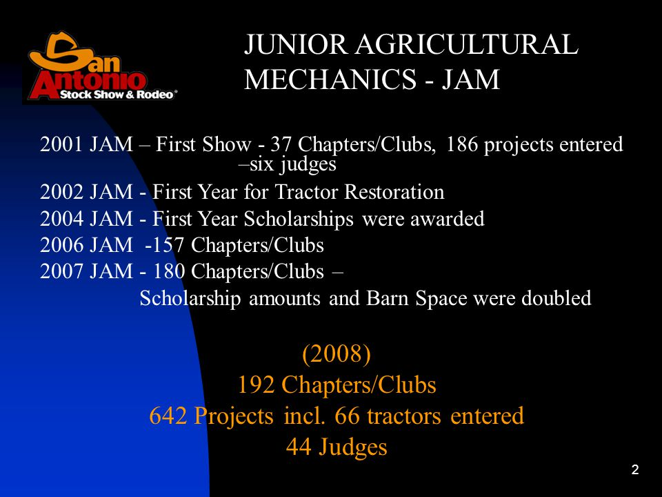 2 JUNIOR AGRICULTURAL MECHANICS - JAM 2001 JAM – First Show - 37 Chapters/Clubs, 186 projects entered –six judges 2002 JAM - First Year for Tractor Restoration 2004 JAM - First Year Scholarships were awarded 2006 JAM -157 Chapters/Clubs 2007 JAM Chapters/Clubs – Scholarship amounts and Barn Space were doubled (2008) 192 Chapters/Clubs 642 Projects incl.