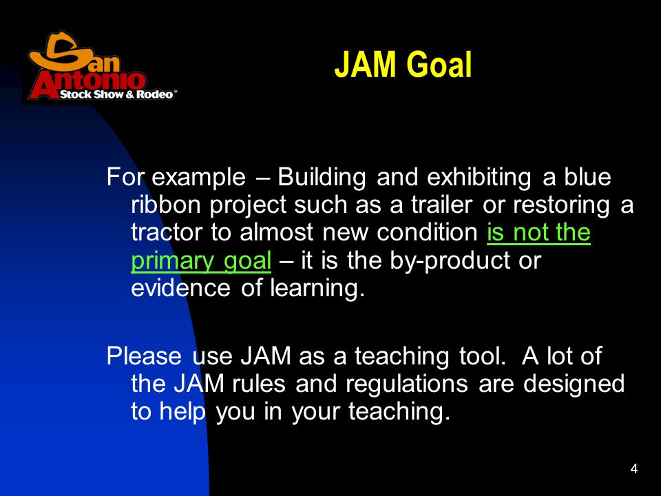 4 JAM Goal For example – Building and exhibiting a blue ribbon project such as a trailer or restoring a tractor to almost new condition is not the pri