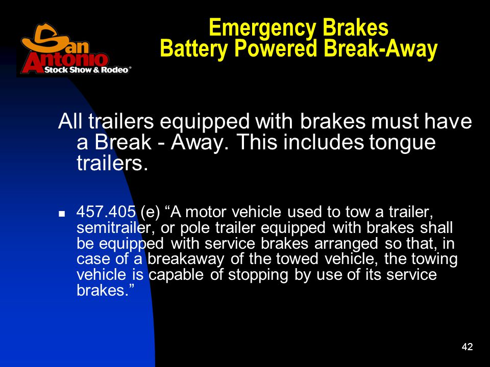 42 Emergency Brakes Battery Powered Break-Away All trailers equipped with brakes must have a Break - Away.
