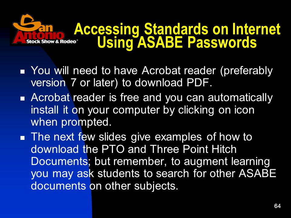 64 Accessing Standards on Internet Using ASABE Passwords You will need to have Acrobat reader (preferably version 7 or later) to download PDF.