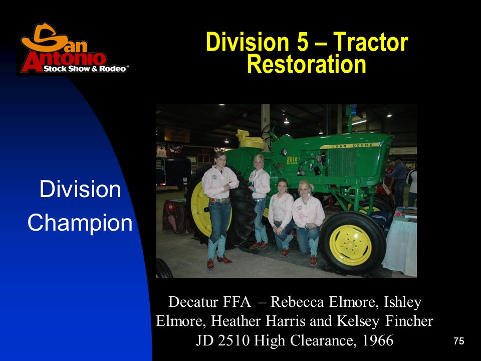 75 Division 5 – Tractor Restoration Division Champion Decatur FFA – Rebecca Elmore, Ishley Elmore, Heather Harris and Kelsey Fincher JD 2510 High Clearance, 1966