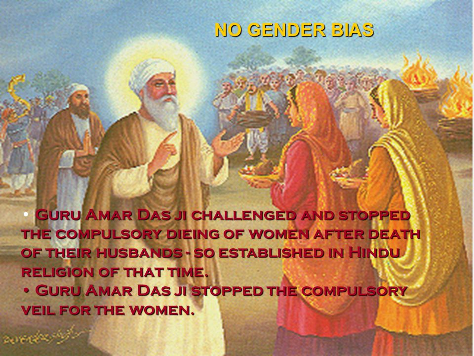 Guru Amar Das ji challenged and stopped the compulsory dieing of women after death of their husbands - so established in Hindu religion of that time.