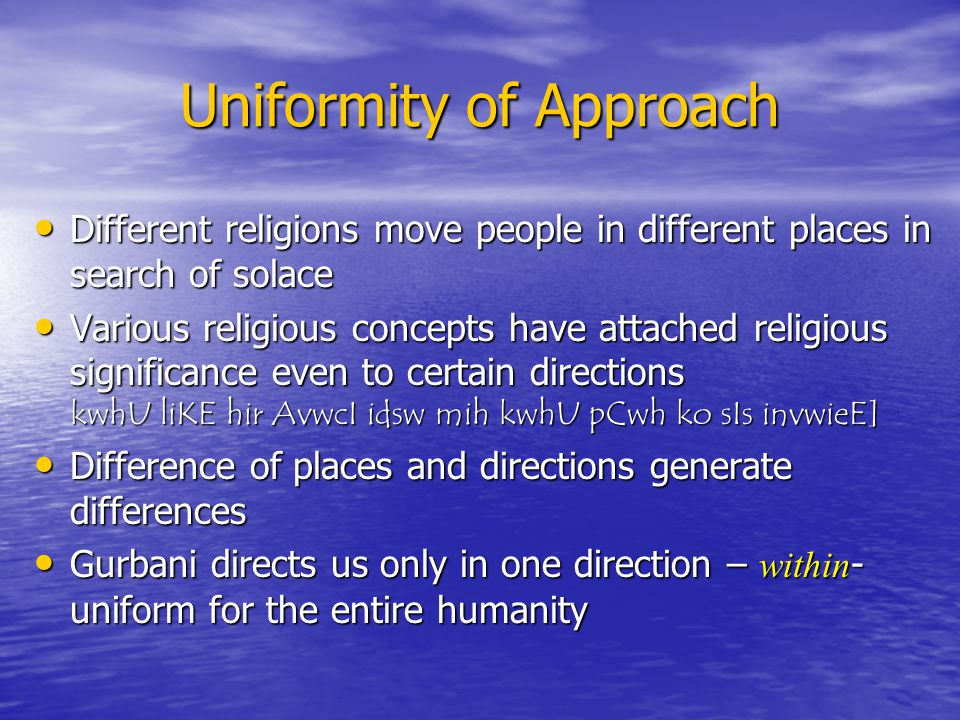 Uniformity of Approach Different religions move people in different places in search of solace Different religions move people in different places in search of solace Various religious concepts have attached religious significance even to certain directions kwhU liKE hir AvwcI idsw mih kwhU pCwh ko sIs invwieE] Various religious concepts have attached religious significance even to certain directions kwhU liKE hir AvwcI idsw mih kwhU pCwh ko sIs invwieE] Difference of places and directions generate differences Difference of places and directions generate differences Gurbani directs us only in one direction – within - uniform for the entire humanity Gurbani directs us only in one direction – within - uniform for the entire humanity