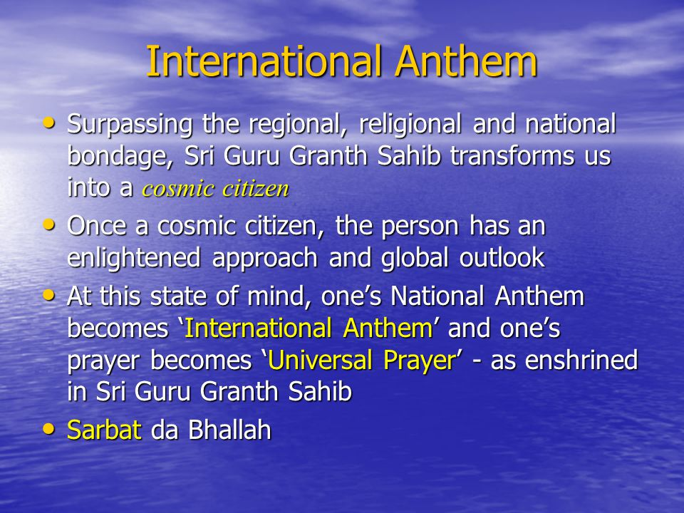International Anthem Surpassing the regional, religional and national bondage, Sri Guru Granth Sahib transforms us into a cosmic citizen Surpassing the regional, religional and national bondage, Sri Guru Granth Sahib transforms us into a cosmic citizen Once a cosmic citizen, the person has an enlightened approach and global outlook Once a cosmic citizen, the person has an enlightened approach and global outlook At this state of mind, ones National Anthem becomes International Anthem and ones prayer becomes Universal Prayer - as enshrined in Sri Guru Granth Sahib At this state of mind, ones National Anthem becomes International Anthem and ones prayer becomes Universal Prayer - as enshrined in Sri Guru Granth Sahib Sarbat da Bhallah Sarbat da Bhallah