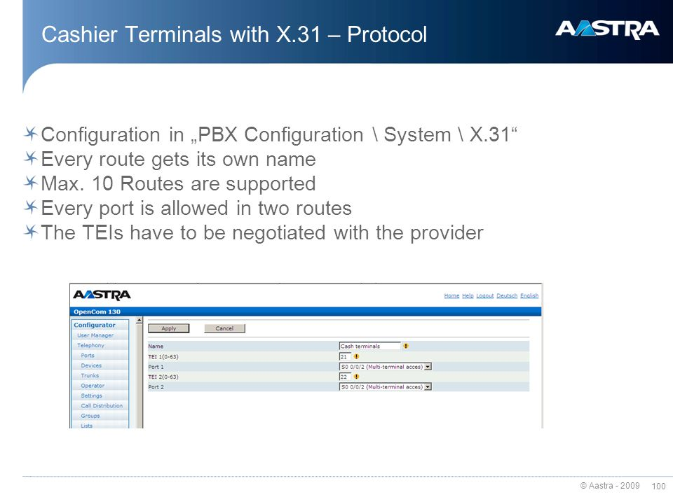 © Aastra - 2009 99 Cashier Terminals with X.31 – Protocol X.31 enables the access to X.25-Network via ISDN X.31 is used for cashier terminals / POS po