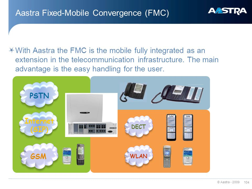 © Aastra - 2009 103 FMC – Fixed Mobile Convergence Should everybody know your mobile number? To show the fixed number… is manual dialling not too unco