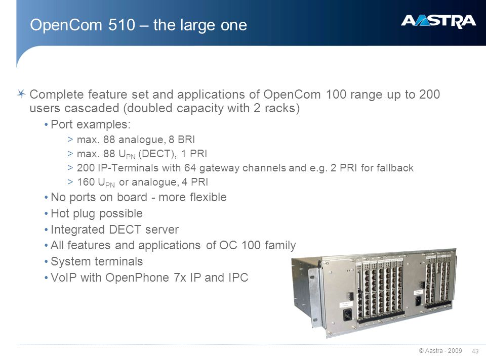 © Aastra - 2009 42 Others on special slots S2M module (OpenCom 130/150) – ISDN-PRI 2Mbit/s M100-TFE (OpenCom 130/131) – 6-,8-wire door interface M100-