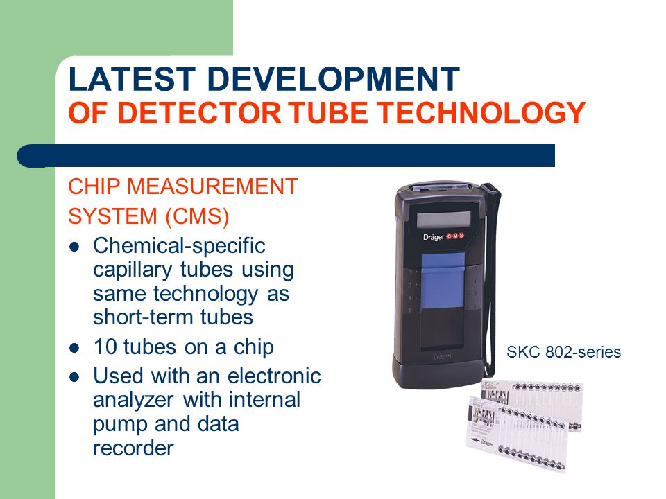 LATEST DEVELOPMENT OF DETECTOR TUBE TECHNOLOGY CHIP MEASUREMENT SYSTEM (CMS) Chemical-specific capillary tubes using same technology as short-term tub