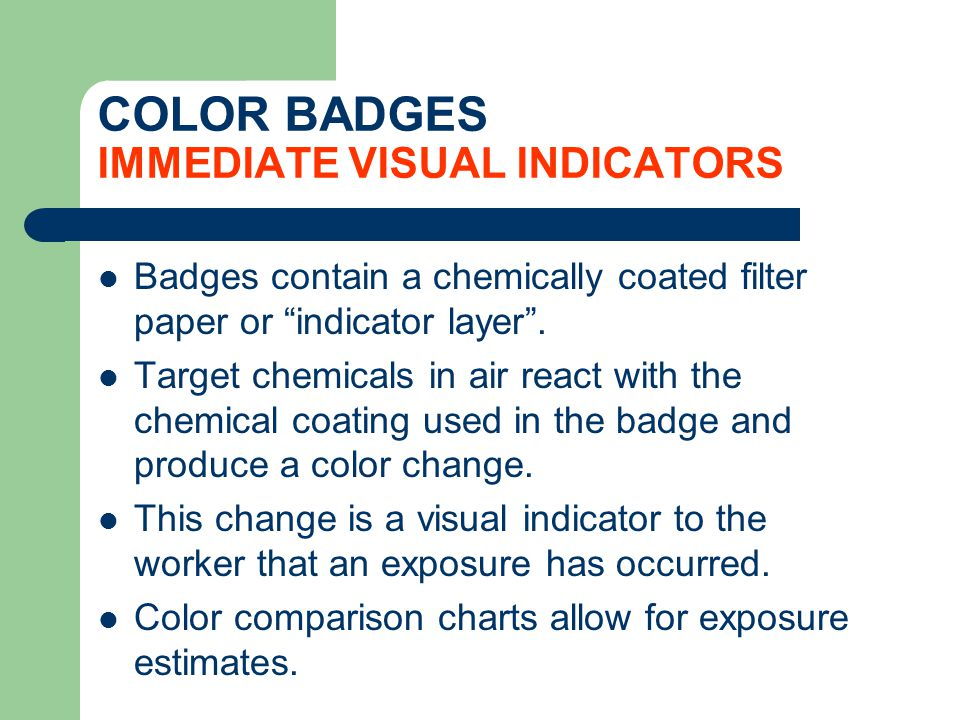 COLOR BADGES IMMEDIATE VISUAL INDICATORS Badges contain a chemically coated filter paper or indicator layer. Target chemicals in air react with the ch