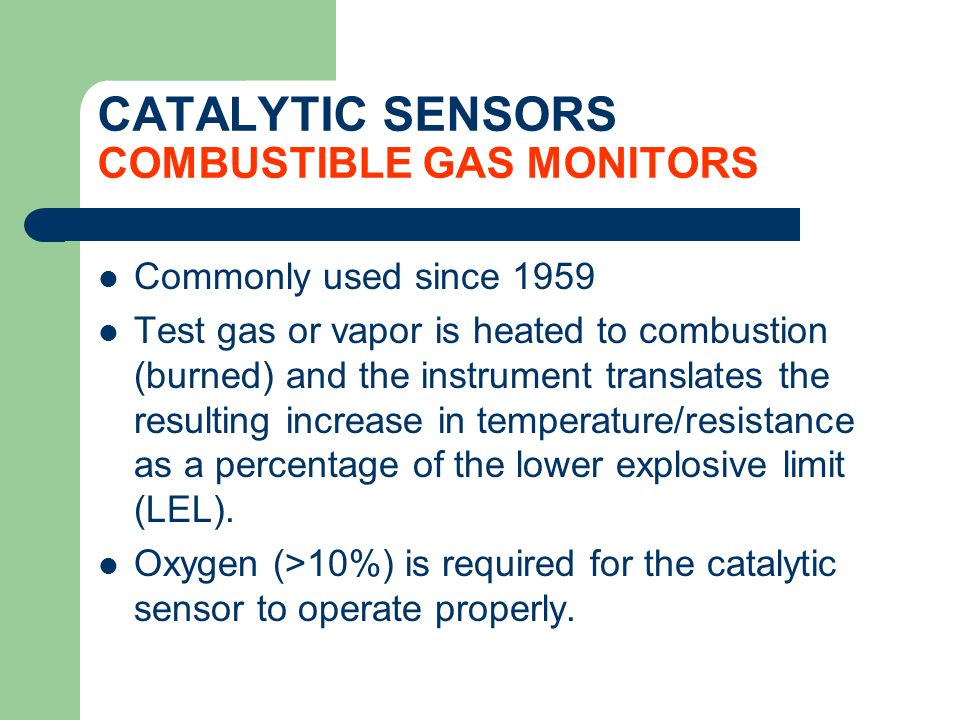 CATALYTIC SENSORS COMBUSTIBLE GAS MONITORS Commonly used since 1959 Test gas or vapor is heated to combustion (burned) and the instrument translates t