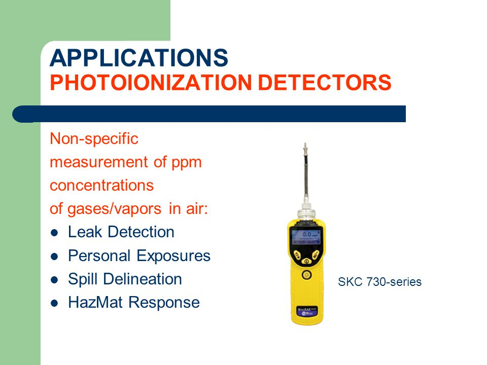 APPLICATIONS PHOTOIONIZATION DETECTORS Non-specific measurement of ppm concentrations of gases/vapors in air: Leak Detection Personal Exposures Spill