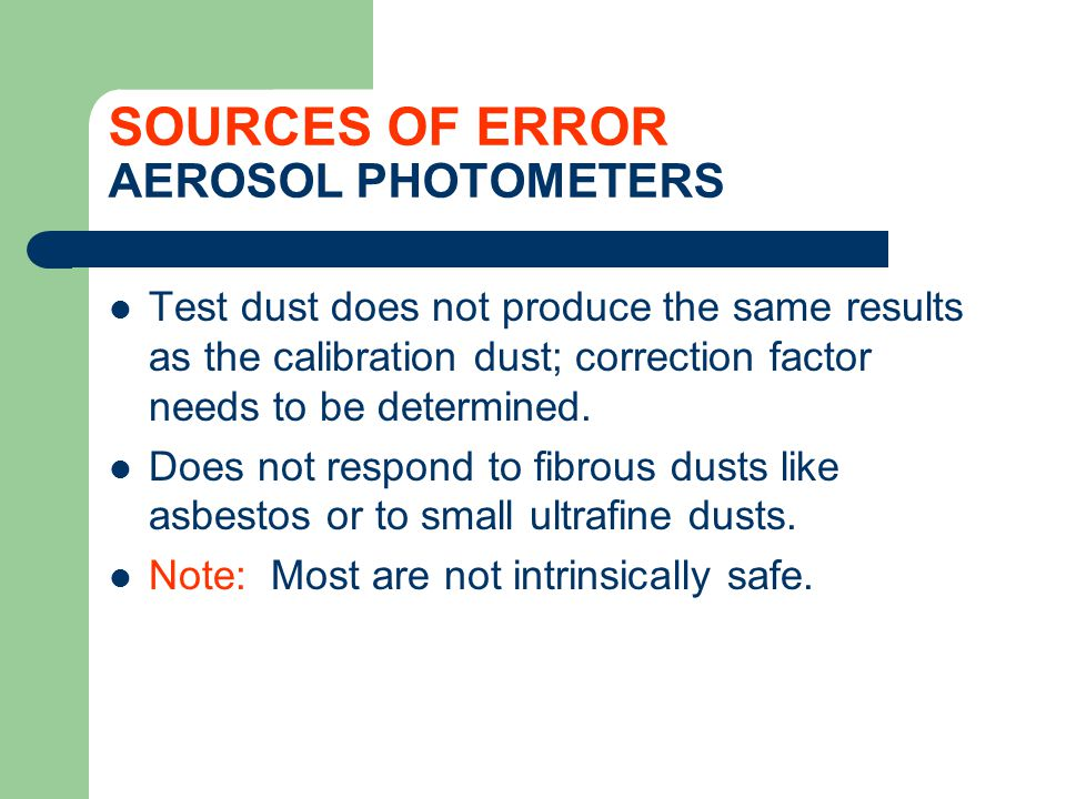 SOURCES OF ERROR AEROSOL PHOTOMETERS Test dust does not produce the same results as the calibration dust; correction factor needs to be determined. Do