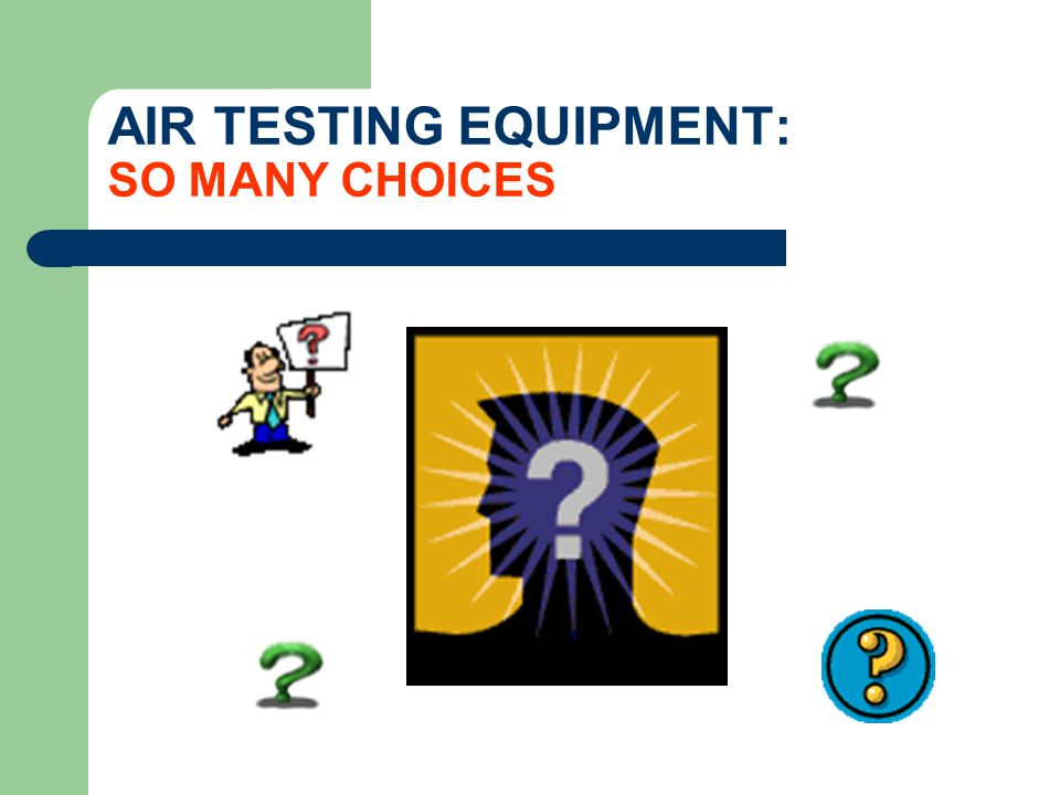 CHOOSE YOUR EQUIPMENT: BASED ON YOUR OBJECTIVES Survey Tool -a direct-reading device that will provide immediate indications of chemical levels in the field.