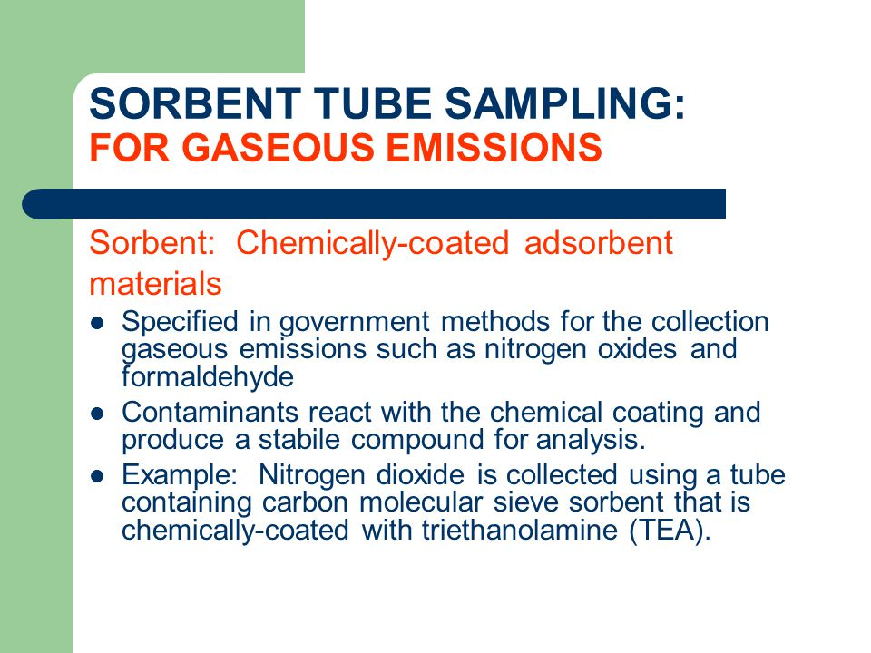 SORBENT TUBE SAMPLING: FOR GASEOUS EMISSIONS Sorbent: Chemically-coated adsorbent materials Specified in government methods for the collection gaseous