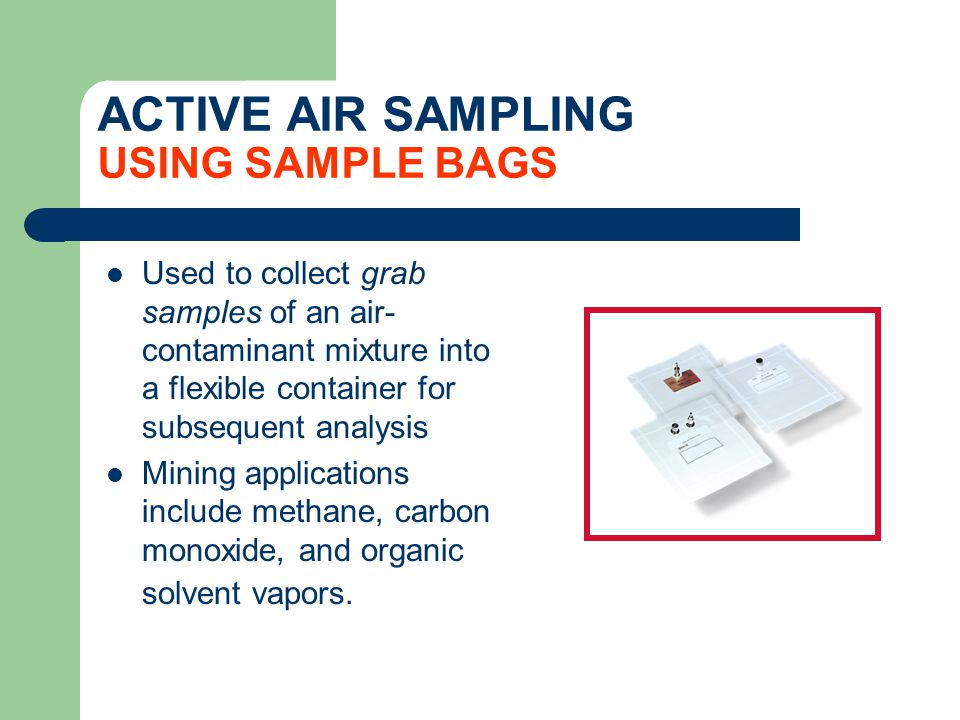 ACTIVE AIR SAMPLING USING SAMPLE BAGS Used to collect grab samples of an air- contaminant mixture into a flexible container for subsequent analysis Mi